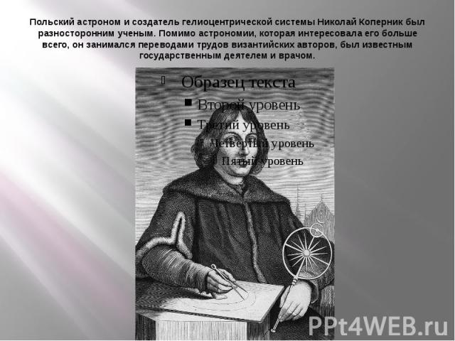 Польский астроном и создатель гелиоцентрической системы Николай Коперник был разносторонним ученым. Помимо астрономии, которая интересовала его больше всего, он занимался переводами трудов византийских авторов, был известным государственным деятелем…