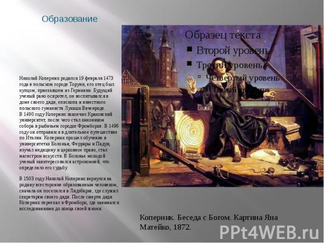 Образование Николай Коперник родился 19 февраля 1473 года в польском городе Торуни, его отец был купцом, приехавшем из Германии. Будущий ученый рано осиротел, он воспитывался в доме своего дяди, епископа и известного польского гуманиста Лукаша Вачен…