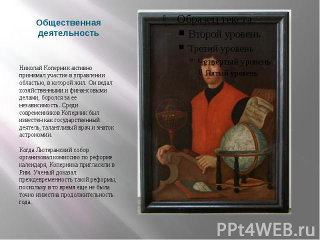 Общественная деятельность Николай Коперник активно принимал участие в управлении областью, в которой жил. Он ведал хозяйственными и финансовыми делами, боролся за ее независимость. Среди современников Коперник был известен как государственный деятел…