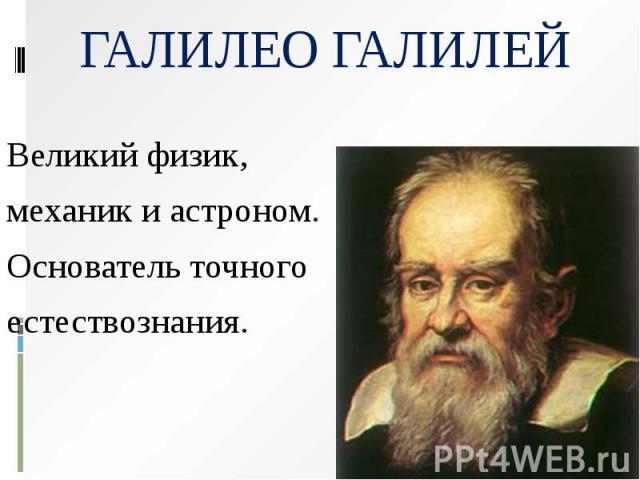 ГАЛИЛЕО ГАЛИЛЕЙ Великий физик, механик и астроном. Основатель точного естествознания.