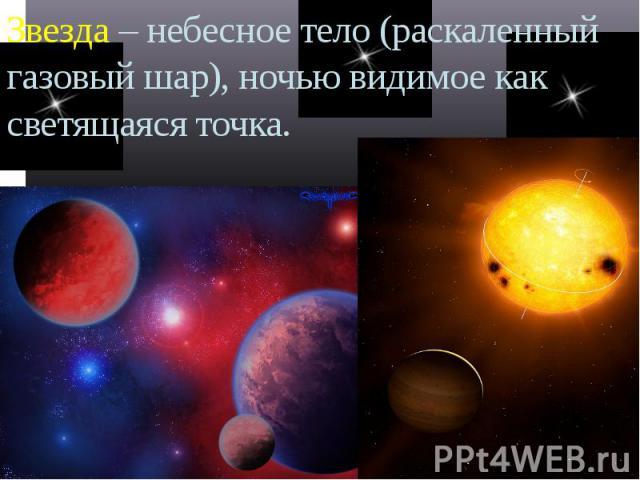 Звезда – небесное тело (раскаленный газовый шар), ночью видимое как светящаяся точка.