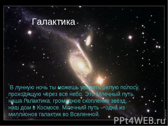 В лунную ночь ты можешь увидеть белую полосу, проходящую через всё небо. Это Млечный путь, наша Галактика, громадное скопление звёзд, - наш дом в Космосе. Млечный путь – одна из миллионов галактик во Вселенной. В лунную ночь ты можешь увидеть белую …