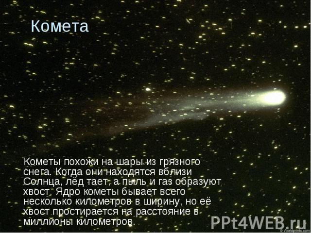 Кометы похожи на шары из грязного снега. Когда они находятся вблизи Солнца, лёд тает, а пыль и газ образуют хвост. Ядро кометы бывает всего несколько километров в ширину, но её хвост простирается на расстояние в миллионы километров. Кометы похожи на…