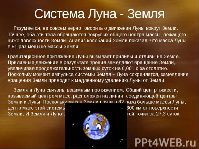 Система Луна - Земля Разумеется, не совсем верно говорить о движении Луны вокруг Земли. Точнее, оба эти тела обращаются вокруг их общего центра массы, лежащего ниже поверхности Земли. Анализ колебаний Земли показал, что масса Луны в 81 раз меньше ма…