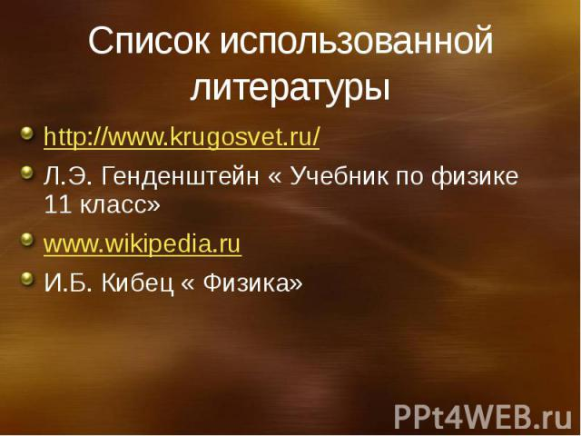 Список использованной литературы http://www.krugosvet.ru/ Л.Э. Генденштейн « Учебник по физике 11 класс» www.wikipedia.ru И.Б. Кибец « Физика»