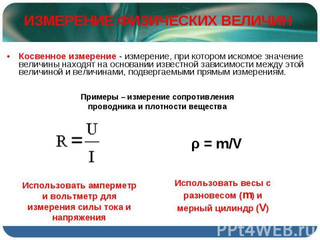 Косвенное измерение - измерение, при котором искомое значение величины находят на основании известной зависимости между этой величиной и величинами, подвергаемыми прямым измерениям. Косвенное измерение - измерение, при котором искомое значение велич…