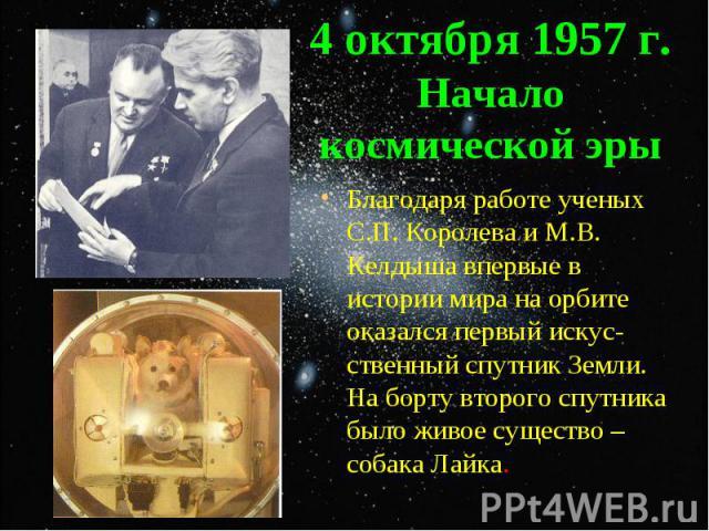 Благодаря работе ученых С.П. Королева и М.В. Келдыша впервые в истории мира на орбите оказался первый искус-ственный спутник Земли. На борту второго спутника было живое существо – собака Лайка. Благодаря работе ученых С.П. Королева и М.В. Келдыша вп…