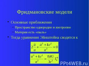 Фридмановские модели Основные приближения Пространство однородно и изотропно Мат