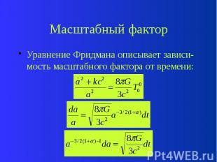 Масштабный фактор Уравнение Фридмана описывает зависи-мость масштабного фактора