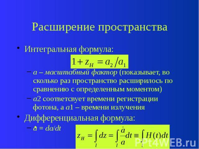 Расширение пространства Интегральная формула: a – масштабный фактор (показывает, во сколько раз пространство расширилось по сравнению с определенным моментом) a2 соответсвует времени регистрации фотона, а a1 – времени излучения Дифференциальная форм…