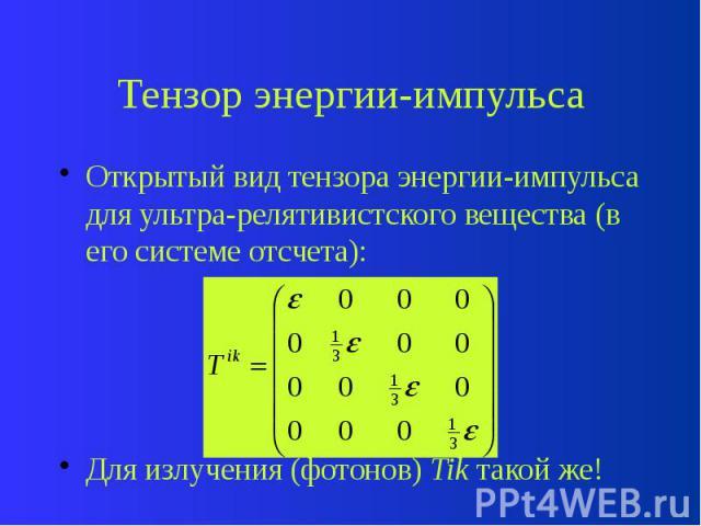 Тензор энергии-импульса Открытый вид тензора энергии-импульса для ультра-релятивистского вещества (в его системе отсчета): Для излучения (фотонов) Tik такой же!