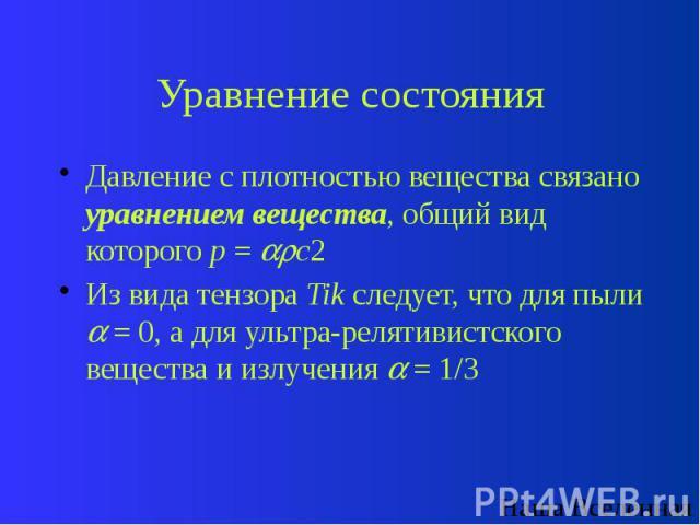 Уравнение состояния Давление с плотностью вещества связано уравнением вещества, общий вид которого p = c2 Из вида тензора Tik следует, что для пыли = 0, а для ультра-релятивистского вещества и излучения = 1/3