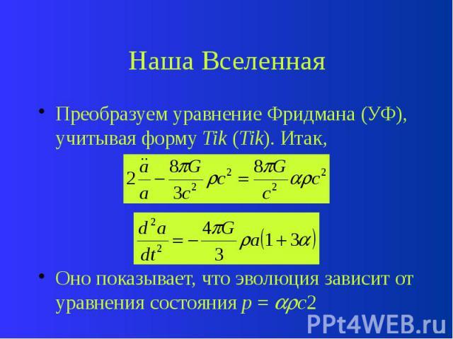 Наша Вселенная Преобразуем уравнение Фридмана (УФ), учитывая форму Tik (Tik). Итак, Оно показывает, что эволюция зависит от уравнения состояния p = c2