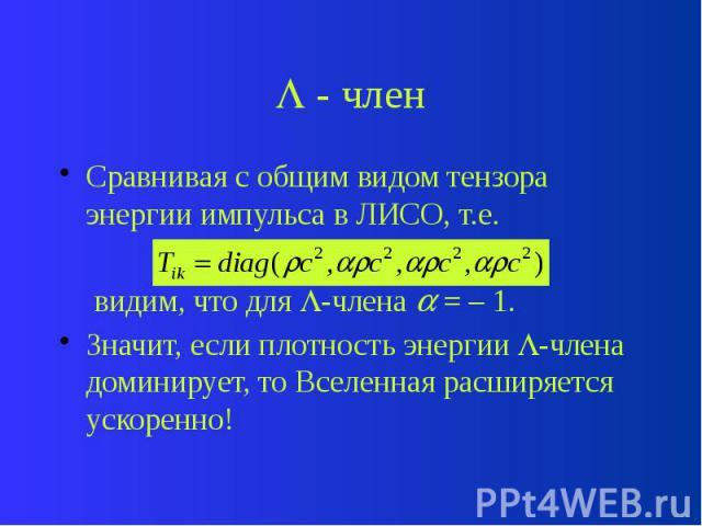 - член Сравнивая с общим видом тензора энергии импульса в ЛИСО, т.е. видим, что для -члена = – 1. Значит, если плотность энергии -члена доминирует, то Вселенная расширяется ускоренно!