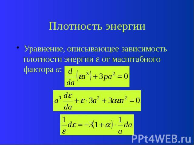 Плотность энергии Уравнение, описывающее зависимость плотности энергии от масштабного фактора a: