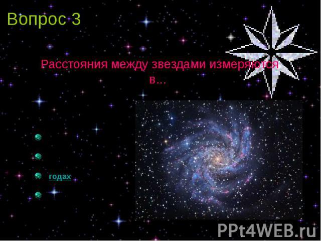 Вопрос 3 Расстояния между звездами измеряются в...