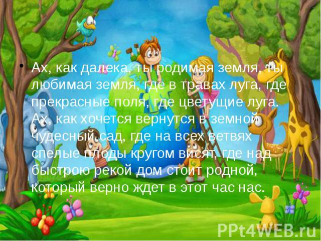 Ах, как далека, ты родимая земля, ты любимая земля, где в травах луга, где прекрасные поля, где цветущие луга. Ах, как хочется вернутся в земной чудесный сад, где на всех ветвях спелые плоды кругом висят, где над быстрою рекой дом стоит родной, кото…
