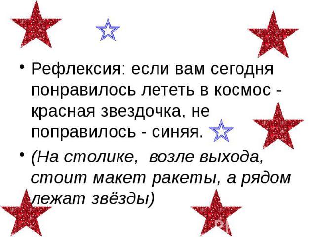 Рефлексия: если вам сегодня понравилось лететь в космос - красная звездочка, не поправилось - синяя. (На столике, возле выхода, стоит макет ракеты, а рядом лежат звёзды)