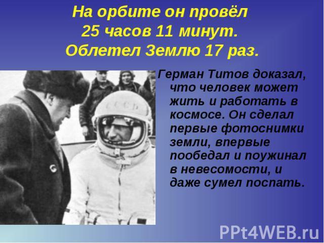 Герман Титов доказал, что человек может жить и работать в космосе. Он сделал первые фотоснимки земли, впервые пообедал и поужинал в невесомости, и даже сумел поспать. Герман Титов доказал, что человек может жить и работать в космосе. Он сделал первы…