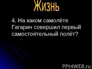 4. На каком самолёте Гагарин совершил первый самостоятельный полёт? 4. На каком
