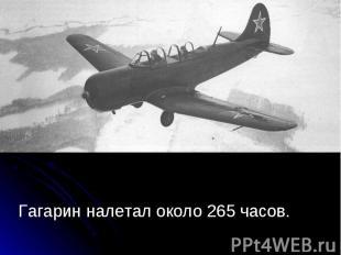 Гагарин налетал около 265 часов. Гагарин налетал около 265 часов.