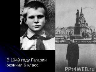 В 1949 году Гагарин окончил 6 класс. В 1949 году Гагарин окончил 6 класс.