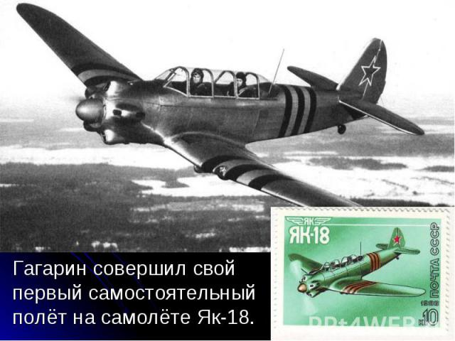 Гагарин совершил свой первый самостоятельный полёт на самолёте Як-18. Гагарин совершил свой первый самостоятельный полёт на самолёте Як-18.