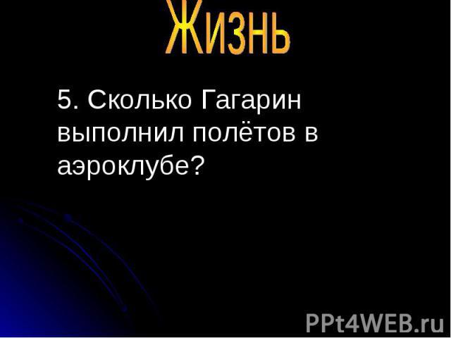 5. Сколько Гагарин выполнил полётов в аэроклубе? 5. Сколько Гагарин выполнил полётов в аэроклубе?