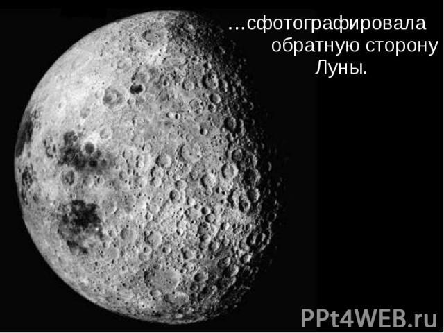 …сфотографировала обратную сторону Луны. …сфотографировала обратную сторону Луны.