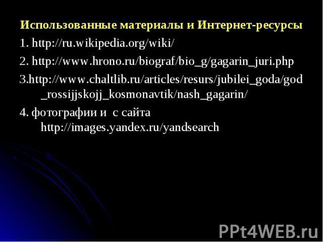 Использованные материалы и Интернет-ресурсы Использованные материалы и Интернет-ресурсы 1. http://ru.wikipedia.org/wiki/ 2. http://www.hrono.ru/biograf/bio_g/gagarin_juri.php 3.http://www.chaltlib.ru/articles/resurs/jubilei_goda/god_rossijjskojj_kos…