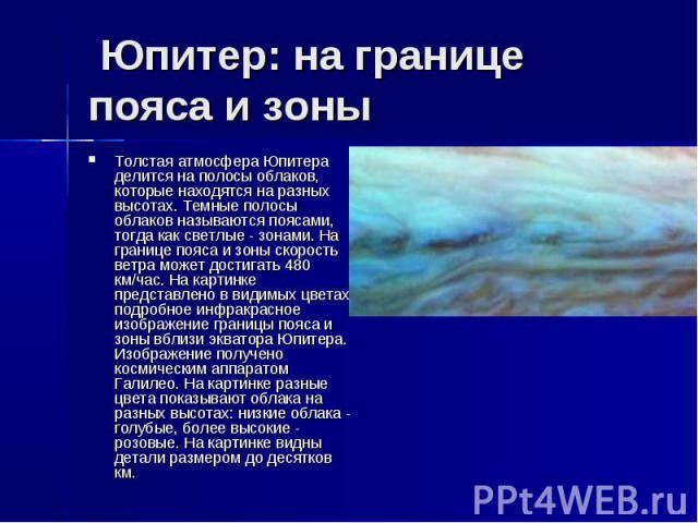Юпитер: на границе пояса и зоны Толстая атмосфера Юпитера делится на полосы облаков, которые находятся на разных высотах. Темные полосы облаков называются поясами, тогда как светлые - зонами. На границе пояса и зоны скорость ветра может достиг…