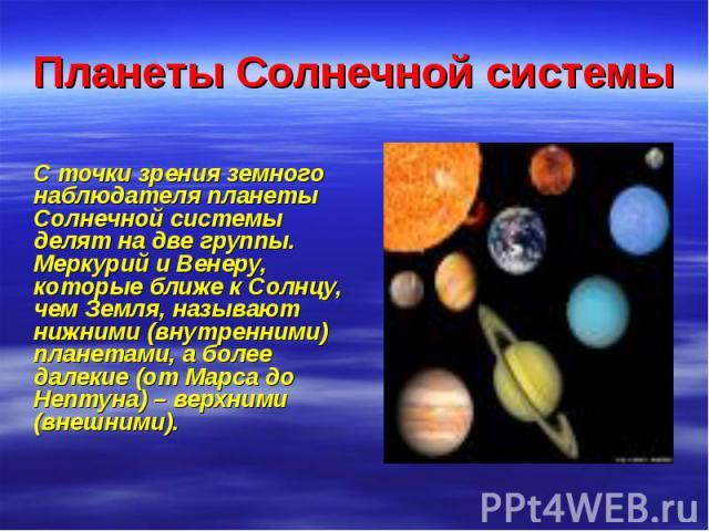 Планеты Солнечной системы С точки зрения земного наблюдателя планеты Солнечной системы делят на две группы. Меркурий и Венеру, которые ближе к Солнцу, чем Земля, называют нижними (внутренними) планетами, а более далекие (от Марса до Нептуна) – верхн…