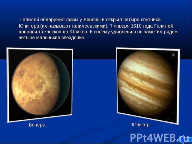 Галилей обнаружил фазы у Венеры и открыл четыре спутника Юпитера (их называют галилеевскими). 7 января 1610 года Галилей направил телескоп на Юпитер. К своему удивлению он заметил рядом четыре маленькие звездочки. Галилей обнаружил фазы у Венеры и о…