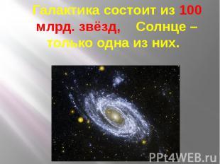 Галактика состоит из 100 млрд. звёзд, Солнце – только одна из них. Галактика сос