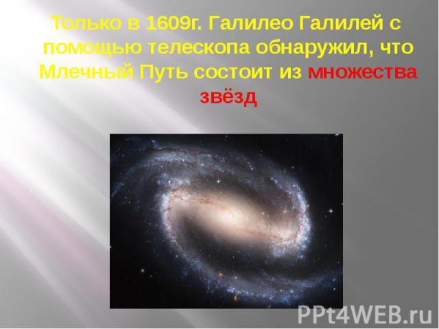 Только в 1609г. Галилео Галилей с помощью телескопа обнаружил, что Млечный Путь состоит из множества звёзд Только в 1609г. Галилео Галилей с помощью телескопа обнаружил, что Млечный Путь состоит из множества звёзд