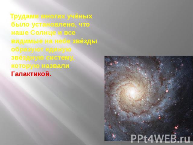 Трудами многих учёных было установлено, что наше Солнце и все видимые на небе звёзды образуют единую звёздную систему, которую назвали Галактикой. Трудами многих учёных было установлено, что наше Солнце и все видимые на небе звёзды образуют единую з…
