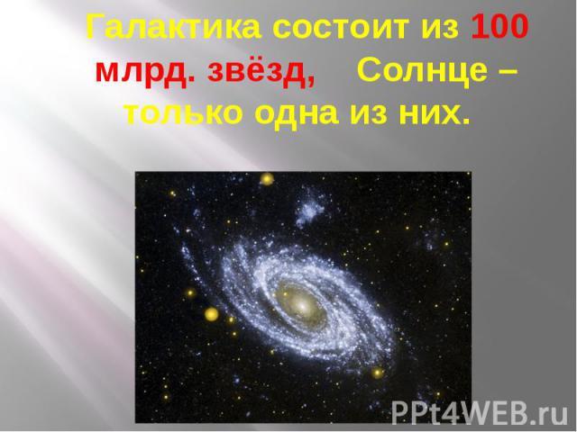 Галактика состоит из 100 млрд. звёзд, Солнце – только одна из них. Галактика состоит из 100 млрд. звёзд, Солнце – только одна из них.