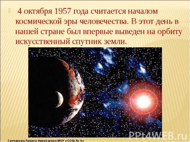 4 октября 1957 года считается началом космической эры человечества. В этот день в нашей стране был впервые выведен на орбиту искусственный спутник земли. 4 октября 1957 года считается началом космической эры человечества. В этот день в нашей стране …