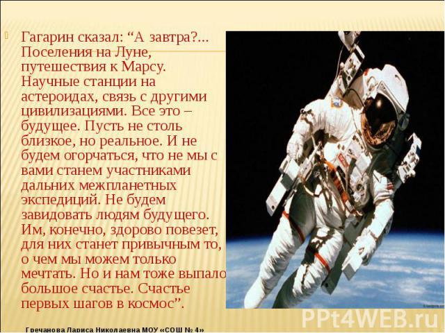 """Гагарин сказал: """"А завтра?... Поселения на Луне, путешествия к Марсу. Научные станции на астероидах, связь с другими цивилизациями. Все это – будущее. Пусть не столь близкое, но реальное. И не будем огорчаться, что не мы с вами станем участниками да…"""