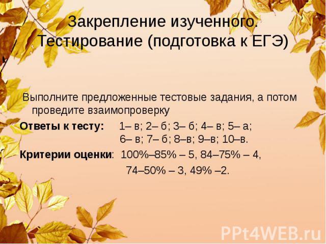 Закрепление изученного. Тестирование (подготовка к ЕГЭ) Выполните предложенные тестовые задания, а потом проведите взаимопроверку Ответы к тесту: 1– в; 2– б; 3– б; 4– в; 5– а; 6– в; 7– б; 8–в; 9–в; 10–в. Критерии оценки: 100%–85% – 5, 84–75% – 4, 74…