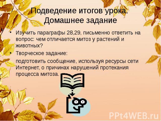 Подведение итогов урока. Домашнее задание Изучить параграфы 28,29, письменно ответить на вопрос: чем отличается митоз у растений и животных? Творческое задание: подготовить сообщение, используя ресурсы сети Интернет, о причинах нарушений протекания …