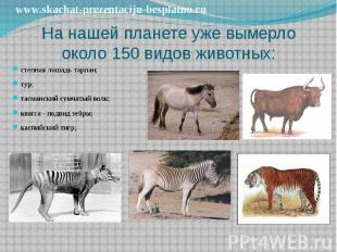 На нашей планете уже вымерло около 150 видов животных: степная лошадь тарпан; ту