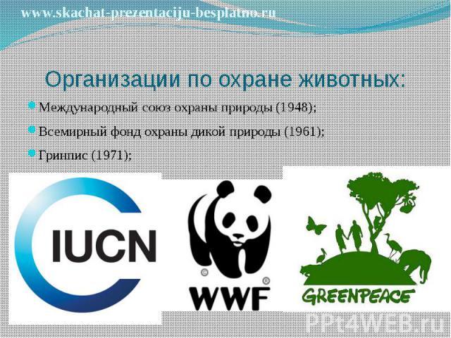 Организации по охране животных: Международный союз охраны природы (1948); Всемирный фонд охраны дикой природы (1961); Гринпис (1971);