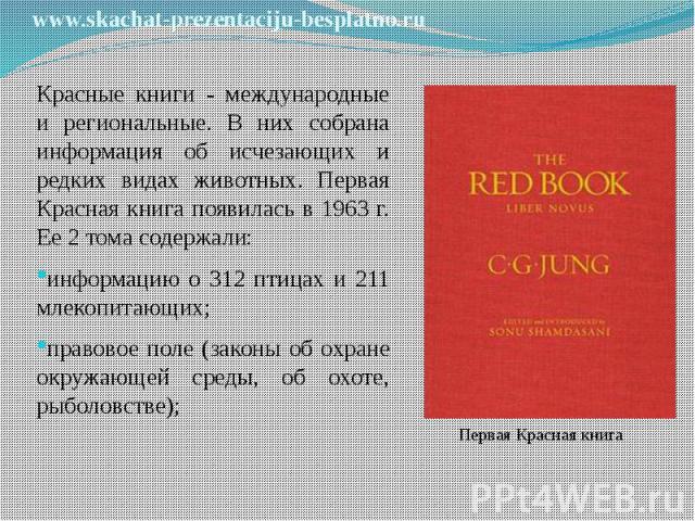 Красные книги - международные и региональные. В них собрана информация об исчезающих и редких видах животных. Первая Красная книга появилась в 1963 г. Ее 2 тома содержали: Красные книги - международные и региональные. В них собрана информация об исч…