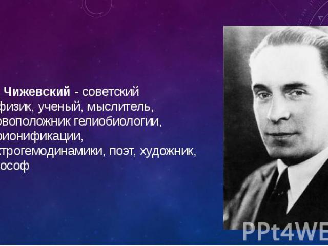 А.Л. Чижевский - советский биофизик, ученый, мыслитель, основоположник гелиобиологии, аэроионификации, электрогемодинамики, поэт, художник, философ