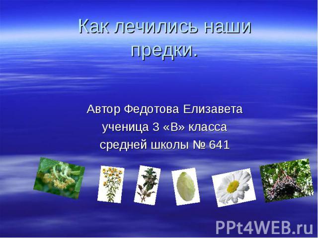 Как лечились наши предки. Автор Федотова Елизавета ученица 3 «В» класса средней школы № 641