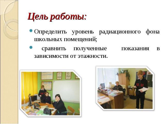 Определить уровень радиационного фона школьных помещений; Определить уровень радиационного фона школьных помещений; сравнить полученные показания в зависимости от этажности.