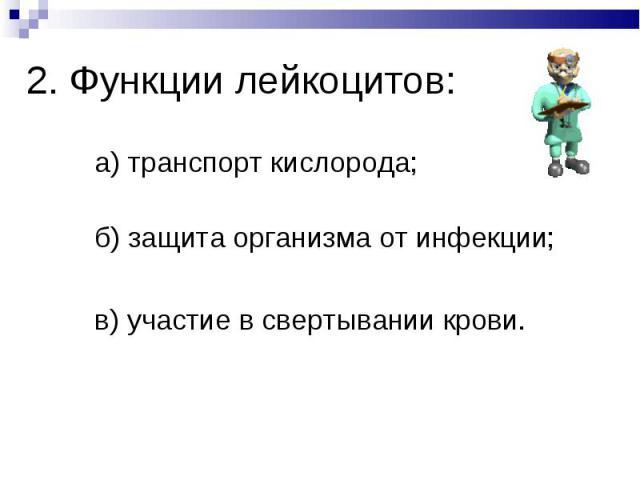 а) транспорт кислорода; а) транспорт кислорода; б) защита организма от инфекции; в) участие в свертывании крови.