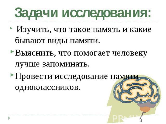 Изучить, что такое память и какие бывают виды памяти. Изучить, что такое память и какие бывают виды памяти. Выяснить, что помогает человеку лучше запоминать. Провести исследование памяти одноклассников.