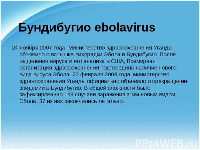 24 ноября 2007 года, Министерство здравоохранения Уганды объявило о вспышке лихорадки Эбола вБундибугио. После выделения вируса и его анализа в США,Всемирная организация здравоохраненияподтвердила наличие нового вида вируса Эбола. …